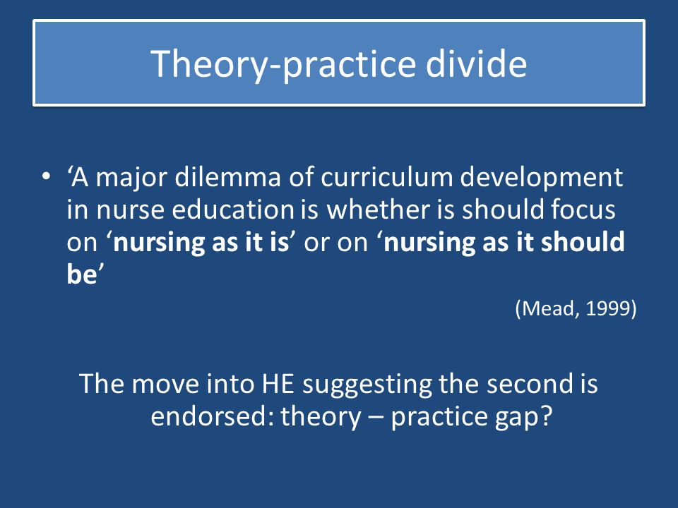 Theory-practice divide 'A major dilemma of curriculum development in nurse education is whether is should focus on 'nursing as it is' or on 'nursing a