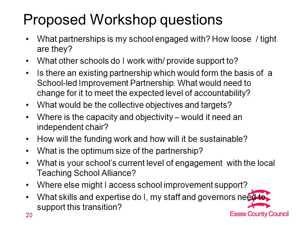 Proposed Workshop questions What partnerships is my school engaged with? How loose / tight are they? What other schools do I work with/ provide suppor