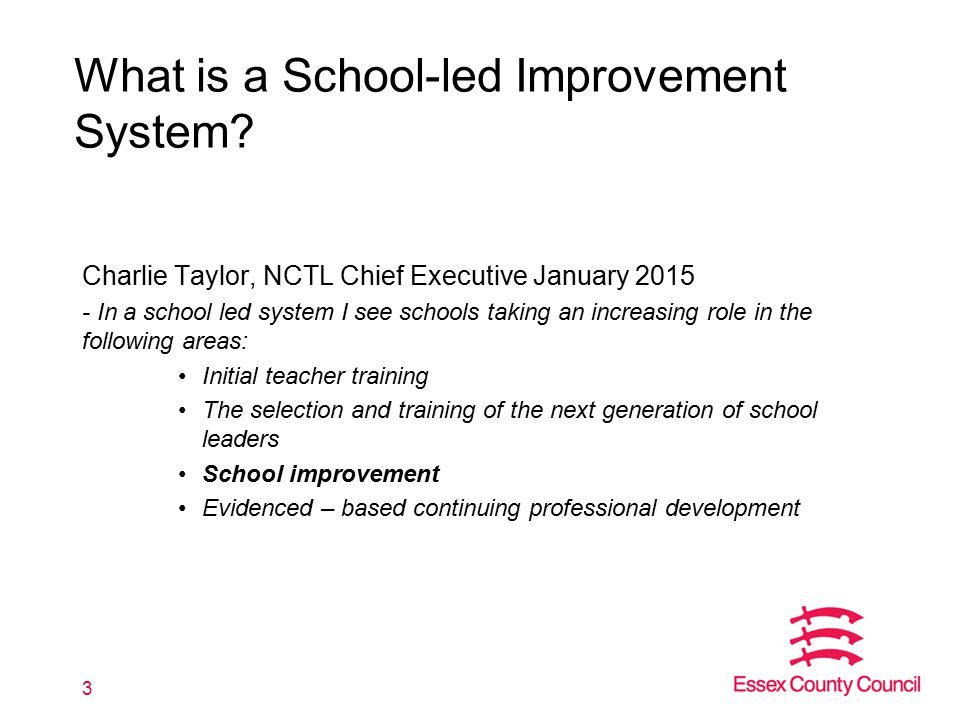 What is a School-led Improvement System? Charlie Taylor, NCTL Chief Executive January 2015 - In a school led system I see schools taking an increasing