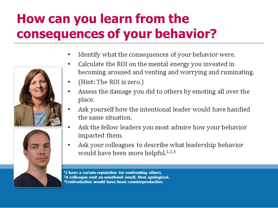 How can you learn from the consequences of your behavior? Identify what the consequences of your behavior were. Calculate the ROI on the mental energy