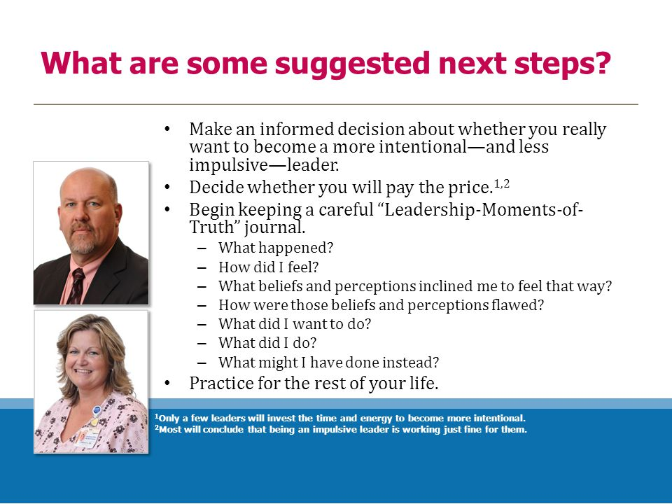 What are some suggested next steps? Make an informed decision about whether you really want to become a more intentional—and less impulsive—leader. De