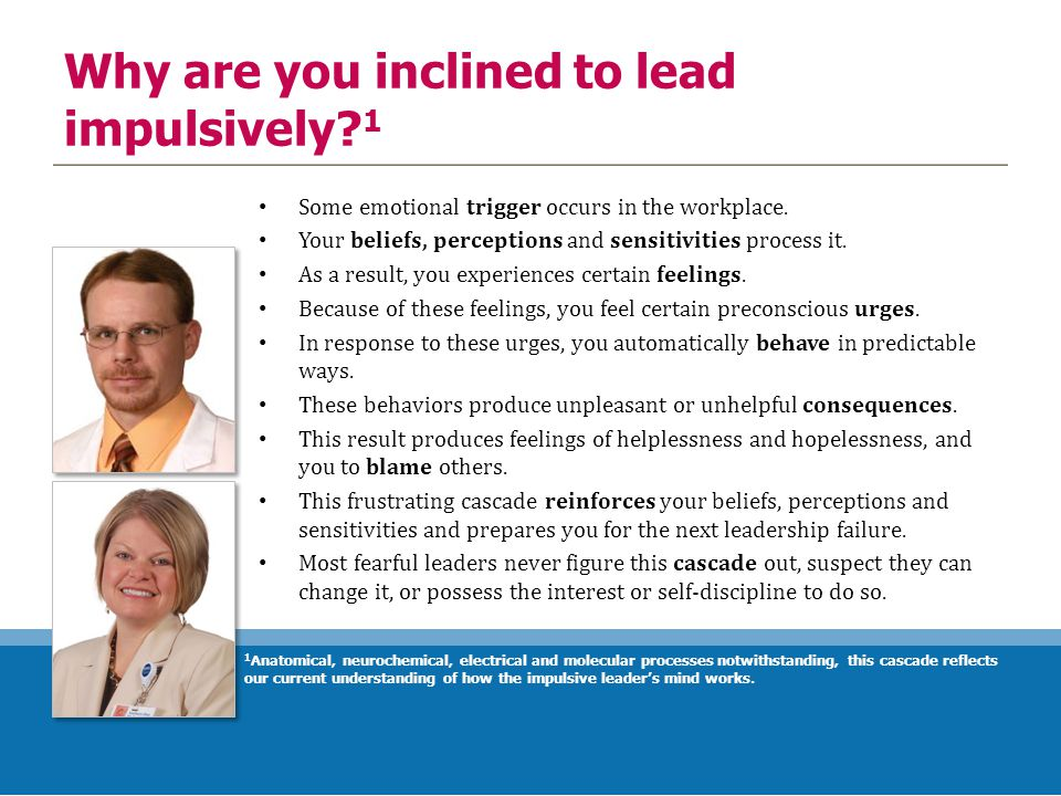 Why are you inclined to lead impulsively? 1 Some emotional trigger occurs in the workplace. Your beliefs, perceptions and sensitivities process it. As