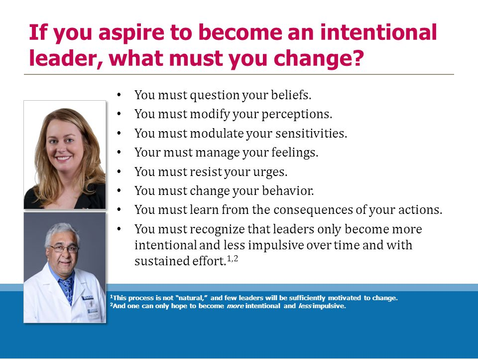 If you aspire to become an intentional leader, what must you change? You must question your beliefs. You must modify your perceptions. You must modula