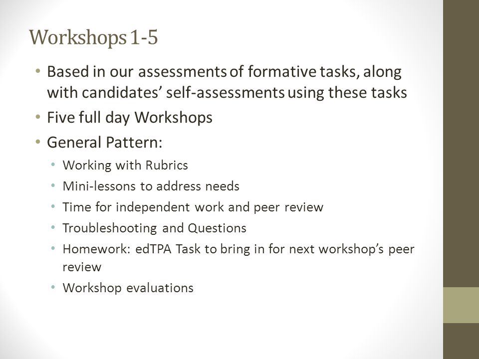 Workshops 1-5 Based in our assessments of formative tasks, along with candidates' self-assessments using these tasks Five full day Workshops General Pattern: Working with Rubrics Mini-lessons to address needs Time for independent work and peer review Troubleshooting and Questions Homework: edTPA Task to bring in for next workshop's peer review Workshop evaluations