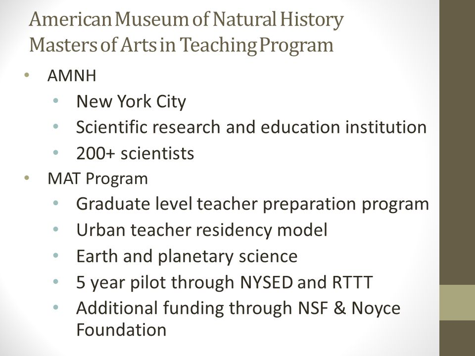 American Museum of Natural History Masters of Arts in Teaching Program AMNH New York City Scientific research and education institution 200+ scientists MAT Program Graduate level teacher preparation program Urban teacher residency model Earth and planetary science 5 year pilot through NYSED and RTTT Additional funding through NSF & Noyce Foundation