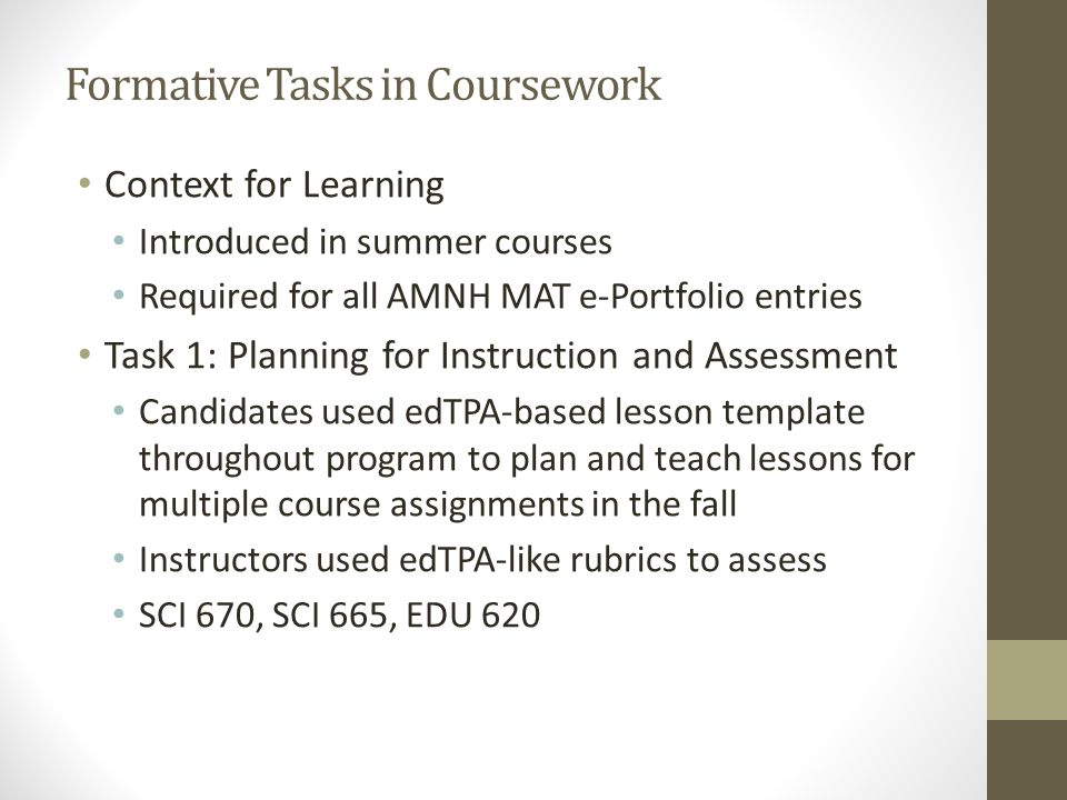 Formative Tasks in Coursework Context for Learning Introduced in summer courses Required for all AMNH MAT e-Portfolio entries Task 1: Planning for Instruction and Assessment Candidates used edTPA-based lesson template throughout program to plan and teach lessons for multiple course assignments in the fall Instructors used edTPA-like rubrics to assess SCI 670, SCI 665, EDU 620