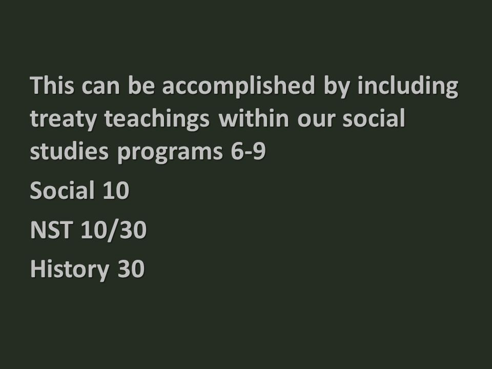 This can be accomplished by including treaty teachings within our social studies programs 6-9 Social 10 NST 10/30 History 30