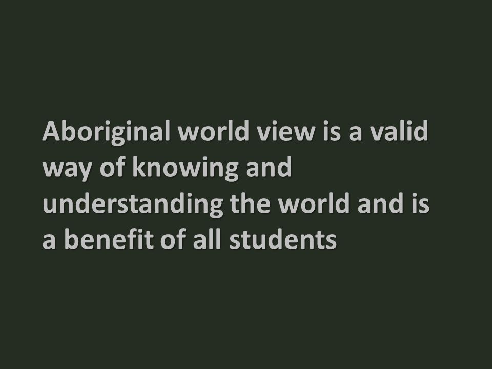 Aboriginal world view is a valid way of knowing and understanding the world and is a benefit of all students