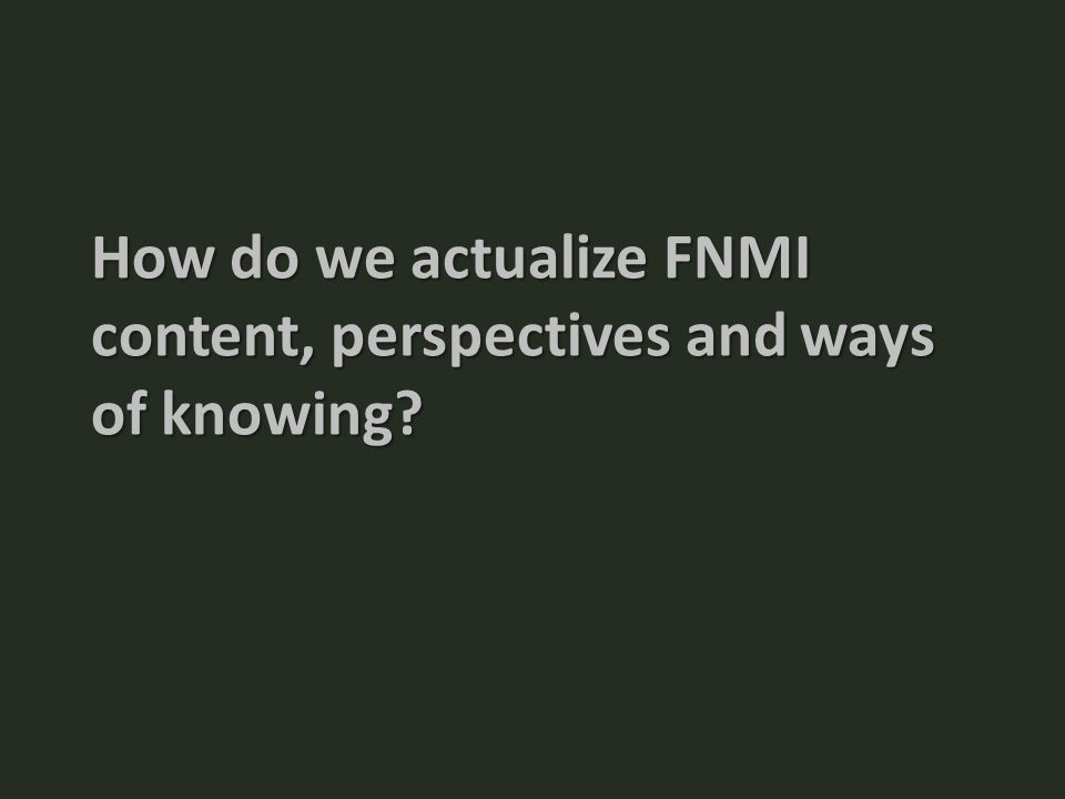 How do we actualize FNMI content, perspectives and ways of knowing?
