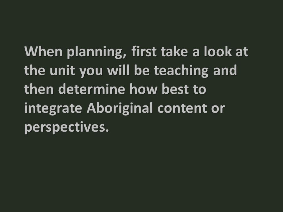 When planning, first take a look at the unit you will be teaching and then determine how best to integrate Aboriginal content or perspectives.