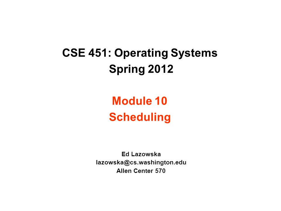 CSE 451: Operating Systems Spring 2012 Module 10 Scheduling Ed Lazowska lazowska@cs.washington.edu Allen Center 570