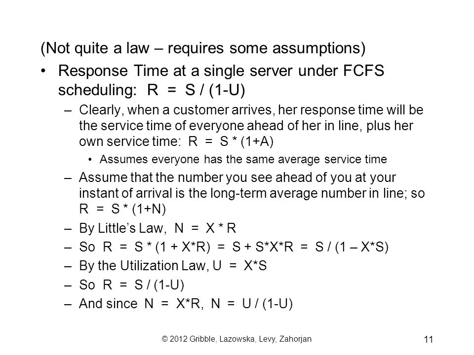 © 2012 Gribble, Lazowska, Levy, Zahorjan 11 (Not quite a law – requires some assumptions) Response Time at a single server under FCFS scheduling: R = S / (1-U) –Clearly, when a customer arrives, her response time will be the service time of everyone ahead of her in line, plus her own service time: R = S * (1+A) Assumes everyone has the same average service time –Assume that the number you see ahead of you at your instant of arrival is the long-term average number in line; so R = S * (1+N) –By Little's Law, N = X * R –So R = S * (1 + X*R) = S + S*X*R = S / (1 – X*S) –By the Utilization Law, U = X*S –So R = S / (1-U) –And since N = X*R, N = U / (1-U)