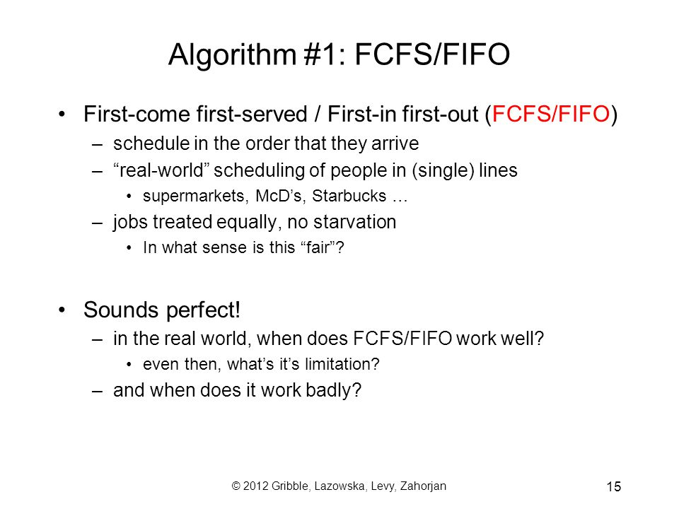 © 2012 Gribble, Lazowska, Levy, Zahorjan 15 Algorithm #1: FCFS/FIFO First-come first-served / First-in first-out (FCFS/FIFO) –schedule in the order that they arrive – real-world scheduling of people in (single) lines supermarkets, McD's, Starbucks … –jobs treated equally, no starvation In what sense is this fair .