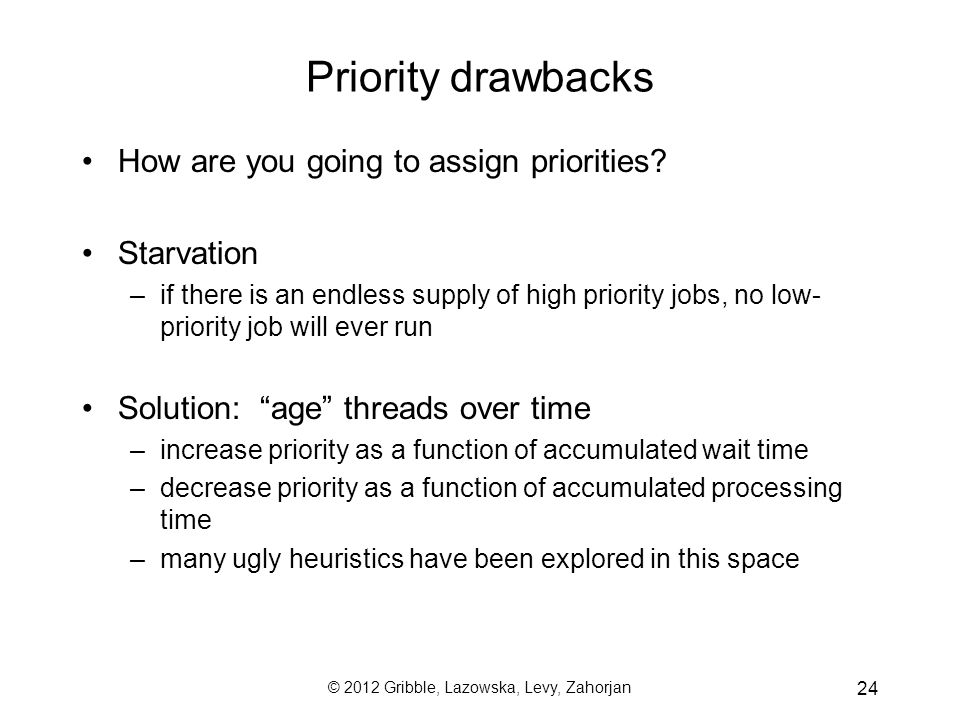 © 2012 Gribble, Lazowska, Levy, Zahorjan 24 Priority drawbacks How are you going to assign priorities.