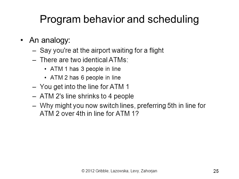 © 2012 Gribble, Lazowska, Levy, Zahorjan 25 Program behavior and scheduling An analogy: –Say you re at the airport waiting for a flight –There are two identical ATMs: ATM 1 has 3 people in line ATM 2 has 6 people in line –You get into the line for ATM 1 –ATM 2 s line shrinks to 4 people –Why might you now switch lines, preferring 5th in line for ATM 2 over 4th in line for ATM 1?