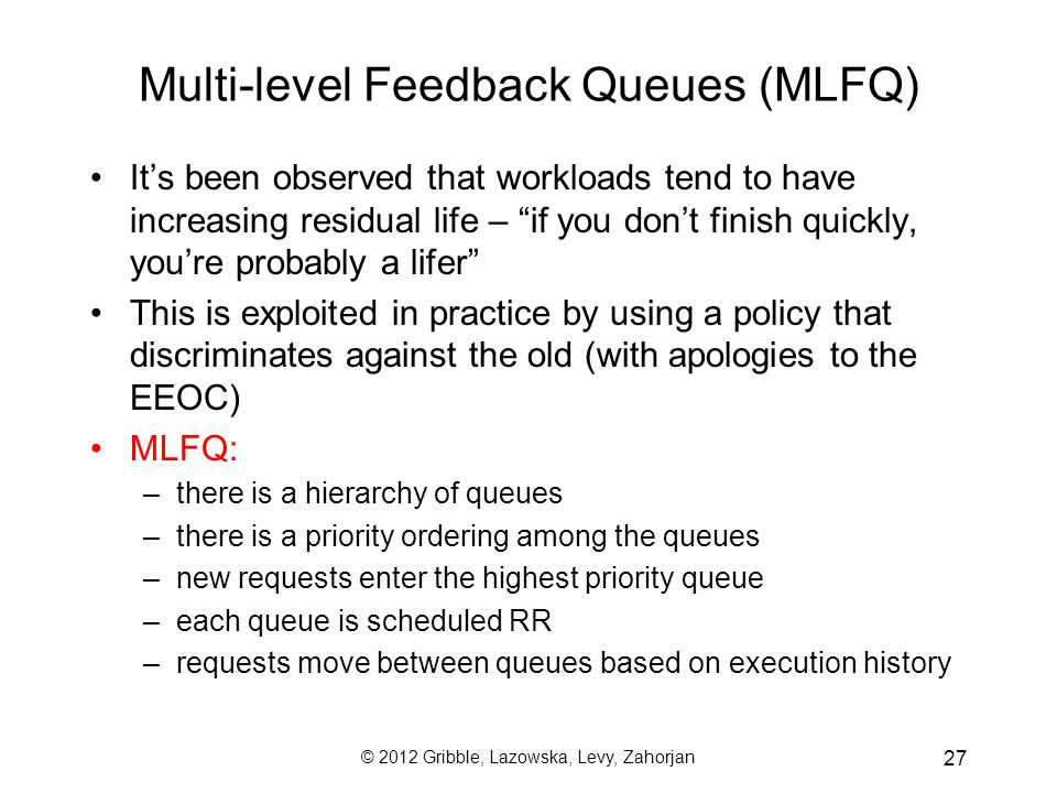 © 2012 Gribble, Lazowska, Levy, Zahorjan 27 Multi-level Feedback Queues (MLFQ) It's been observed that workloads tend to have increasing residual life – if you don't finish quickly, you're probably a lifer This is exploited in practice by using a policy that discriminates against the old (with apologies to the EEOC) MLFQ: –there is a hierarchy of queues –there is a priority ordering among the queues –new requests enter the highest priority queue –each queue is scheduled RR –requests move between queues based on execution history
