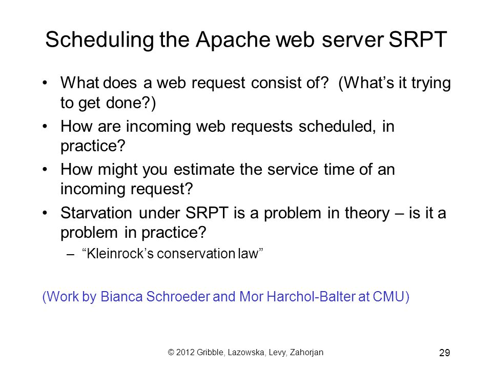 © 2012 Gribble, Lazowska, Levy, Zahorjan 29 Scheduling the Apache web server SRPT What does a web request consist of.