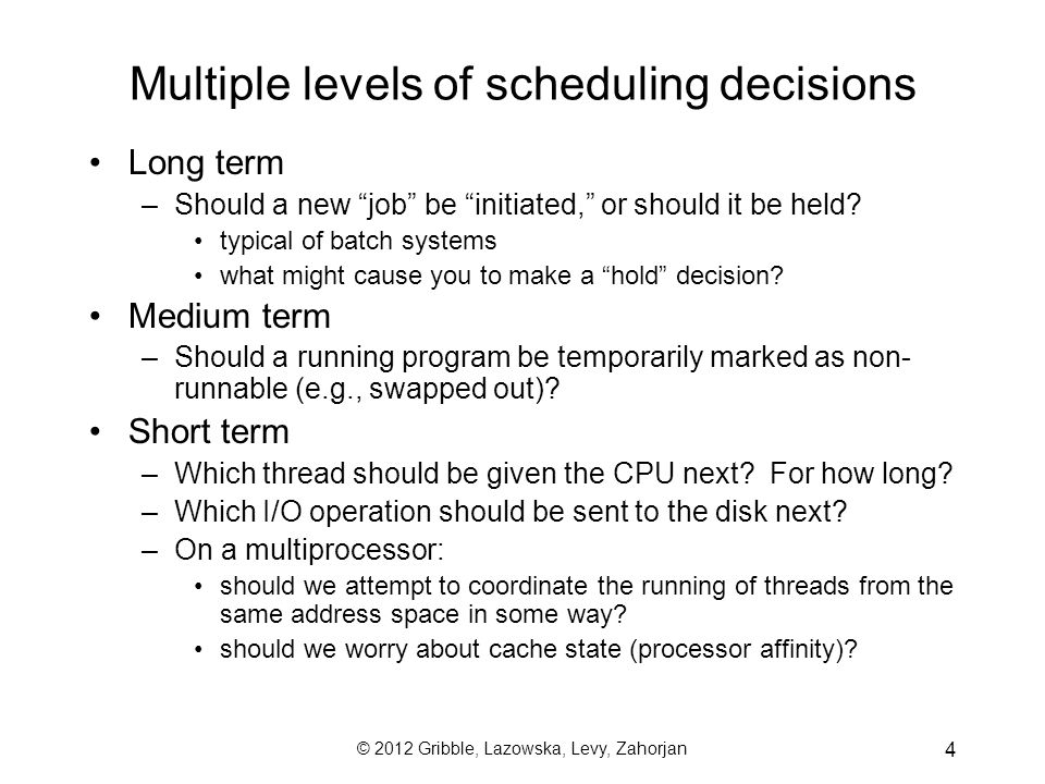 © 2012 Gribble, Lazowska, Levy, Zahorjan 5 Scheduling Goals I: Performance Many possible metrics / performance goals (which sometimes conflict) –maximize CPU utilization –maximize throughput ( requests completed / s ) –minimize average response time ( average time from submission of request to completion of response ) –minimize average waiting time ( average time from submission of request to start of execution ) –minimize energy ( joules per instruction ) subject to some constraint ( e.g., frames/second )