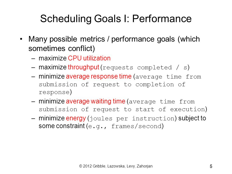 © 2012 Gribble, Lazowska, Levy, Zahorjan 6 Scheduling Goals II: Fairness No single, compelling definition of fair –How to measure fairness.