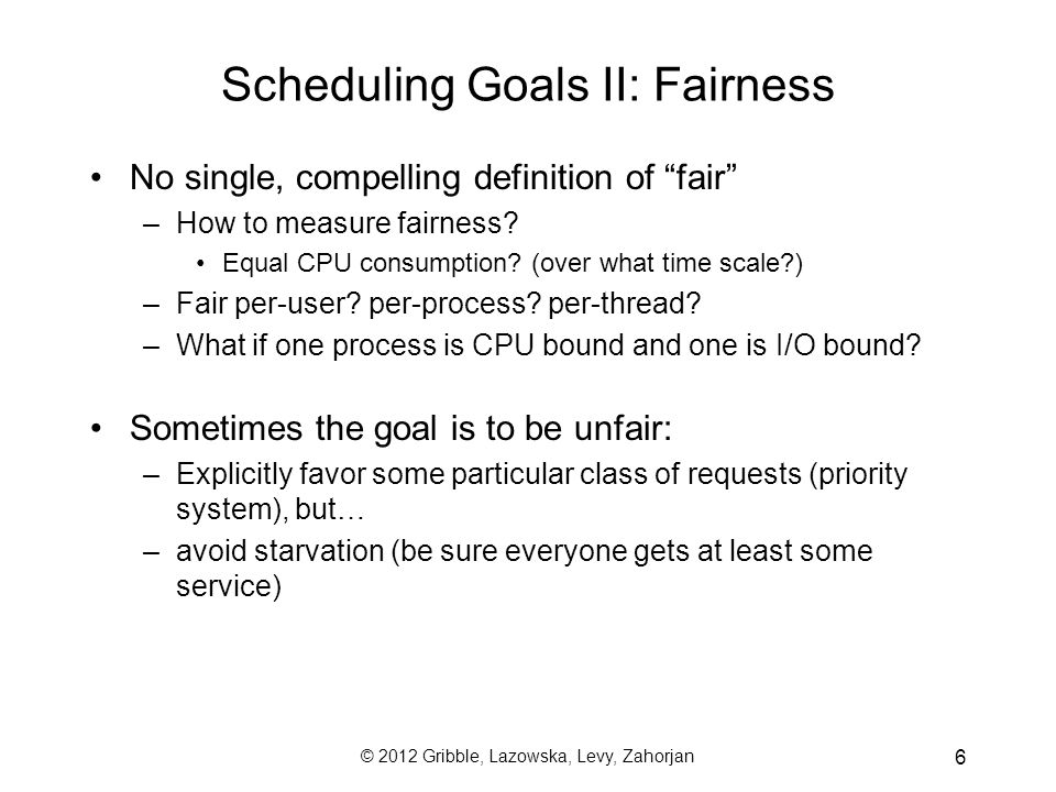 © 2012 Gribble, Lazowska, Levy, Zahorjan 17 Average response time can be lousy –small requests wait behind big ones May lead to poor utilization of other resources –if you send me on my way, I can go keep another resource busy –FCFS may result in poor overlap of CPU and I/O activity E.g., a CPU-intensive job prevents an I/O-intensive job from doing a small bit of computation, thus preventing it from going back and keeping the I/O subsystem busy Note: The more copies of the resource there are to be scheduled, the less dramatic the impact of occasional very large jobs (so long as there is a single waiting line) –E.g., many cores vs.