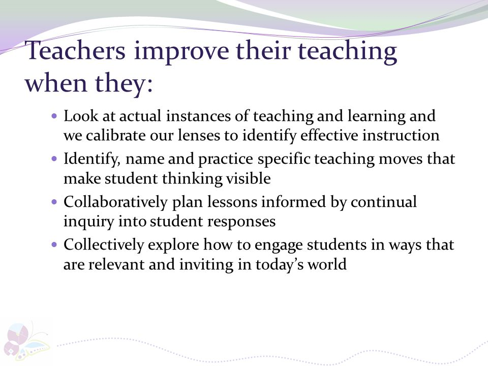 Teachers improve their teaching when they: Look at actual instances of teaching and learning and we calibrate our lenses to identify effective instruc