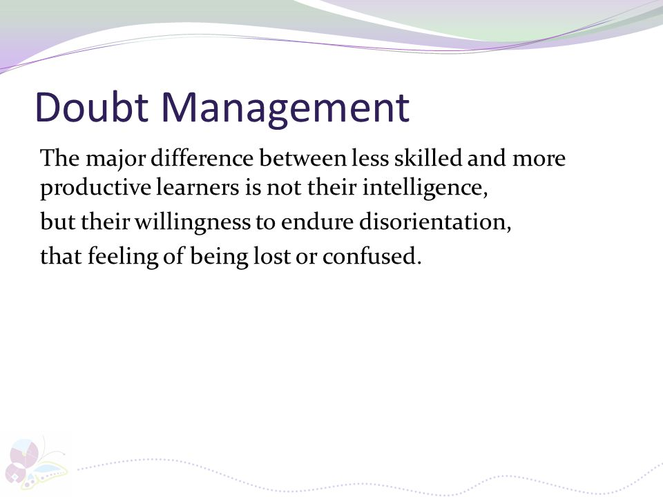 Doubt Management The major difference between less skilled and more productive learners is not their intelligence, but their willingness to endure dis