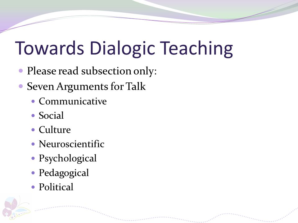 Towards Dialogic Teaching Please read subsection only: Seven Arguments for Talk Communicative Social Culture Neuroscientific Psychological Pedagogical