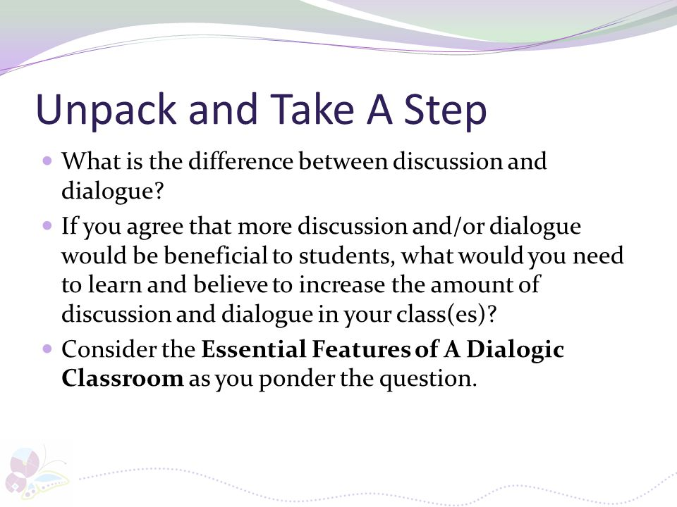 Unpack and Take A Step What is the difference between discussion and dialogue? If you agree that more discussion and/or dialogue would be beneficial t