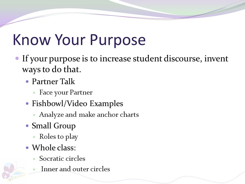 Know Your Purpose If your purpose is to increase student discourse, invent ways to do that. Partner Talk Face your Partner Fishbowl/Video Examples Ana