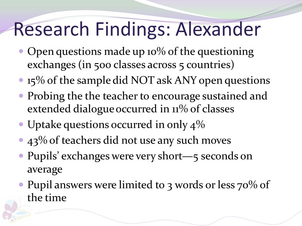 Research Findings: Alexander Open questions made up 10% of the questioning exchanges (in 500 classes across 5 countries) 15% of the sample did NOT ask
