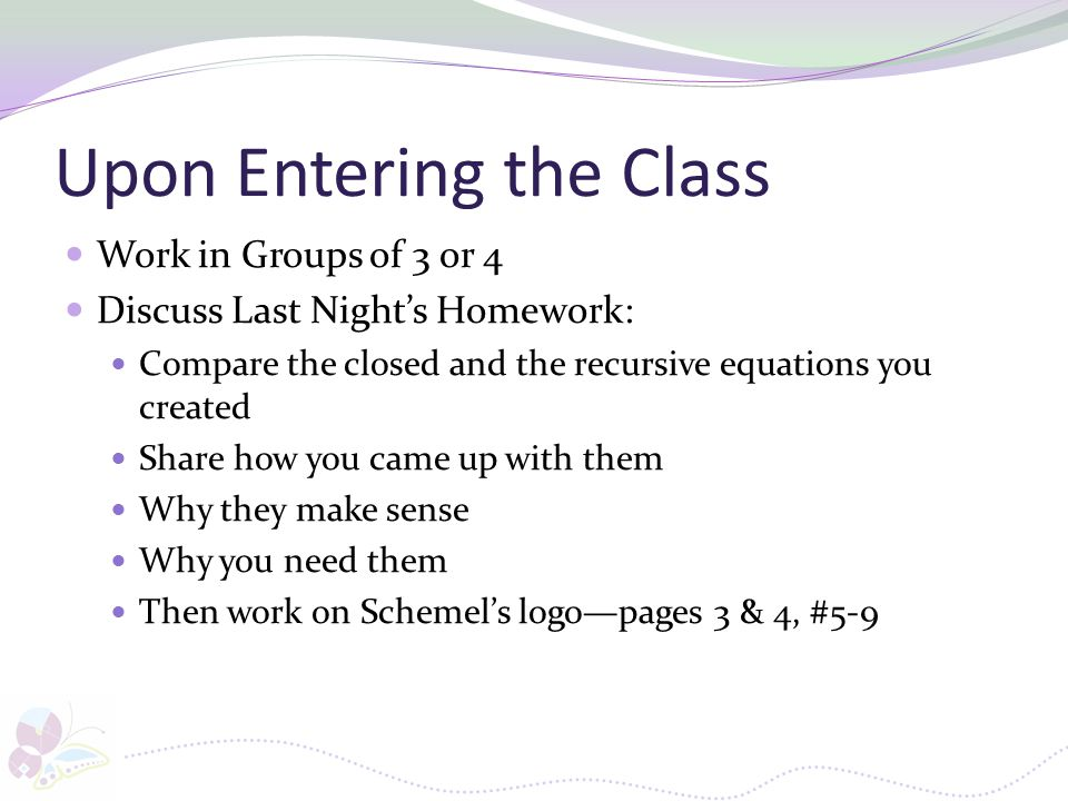 Upon Entering the Class Work in Groups of 3 or 4 Discuss Last Night's Homework: Compare the closed and the recursive equations you created Share how y