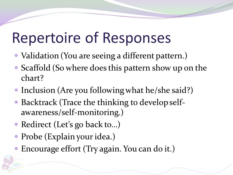 Repertoire of Responses Validation (You are seeing a different pattern.) Scaffold (So where does this pattern show up on the chart? Inclusion (Are you