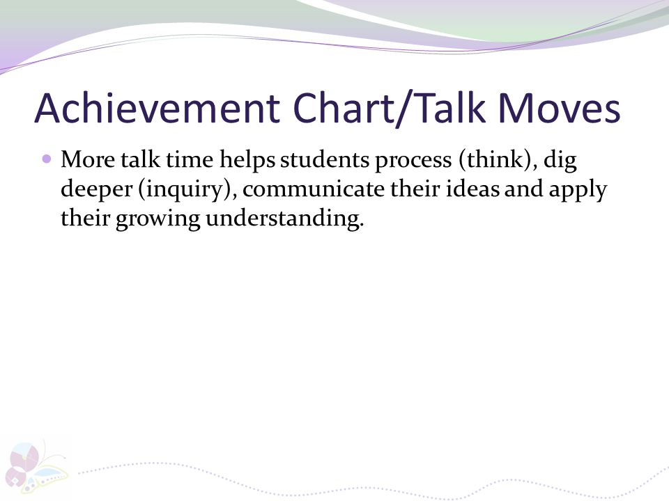 Achievement Chart/Talk Moves More talk time helps students process (think), dig deeper (inquiry), communicate their ideas and apply their growing unde