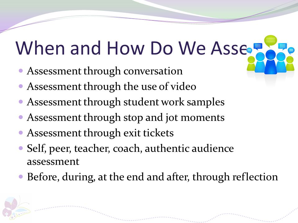 When and How Do We Assess Assessment through conversation Assessment through the use of video Assessment through student work samples Assessment throu
