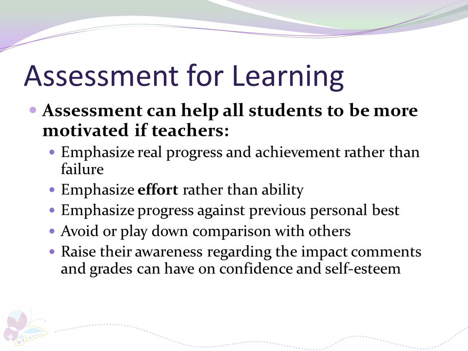 Assessment for Learning Assessment can help all students to be more motivated if teachers: Emphasize real progress and achievement rather than failure