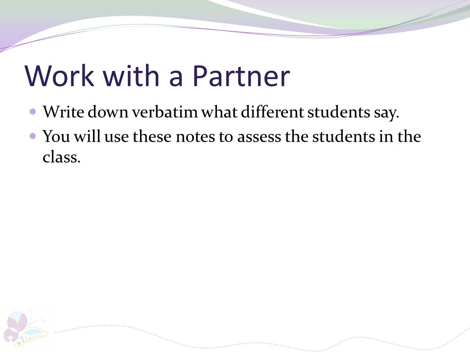Work with a Partner Write down verbatim what different students say. You will use these notes to assess the students in the class.