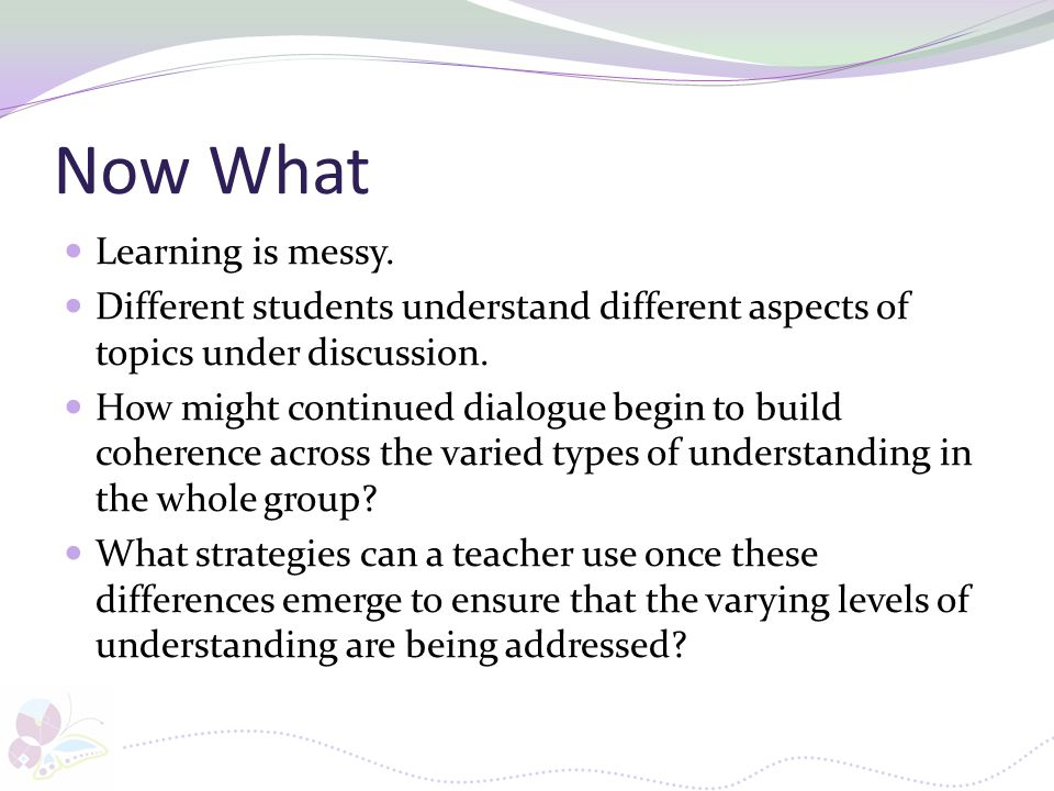Now What Learning is messy. Different students understand different aspects of topics under discussion. How might continued dialogue begin to build co