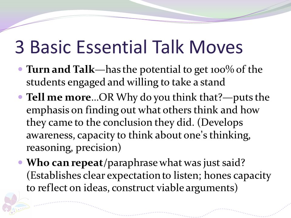 3 Basic Essential Talk Moves Turn and Talk—has the potential to get 100% of the students engaged and willing to take a stand Tell me more…OR Why do yo