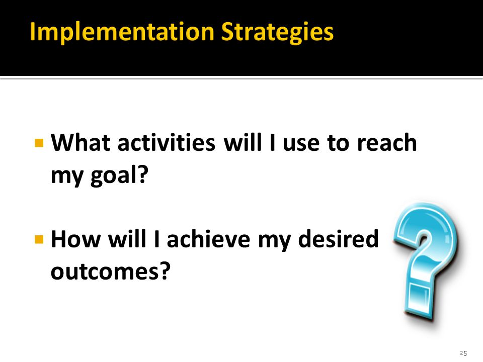  What activities will I use to reach my goal  How will I achieve my desired outcomes 25