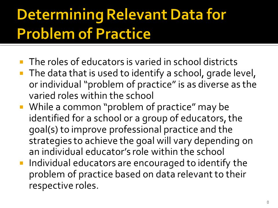  The roles of educators is varied in school districts  The data that is used to identify a school, grade level, or individual problem of practice is as diverse as the varied roles within the school  While a common problem of practice may be identified for a school or a group of educators, the goal(s) to improve professional practice and the strategies to achieve the goal will vary depending on an individual educator's role within the school  Individual educators are encouraged to identify the problem of practice based on data relevant to their respective roles.