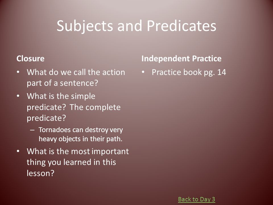 Subjects and Predicates Closure What do we call the action part of a sentence? What is the simple predicate? The complete predicate? – Tornadoes can d