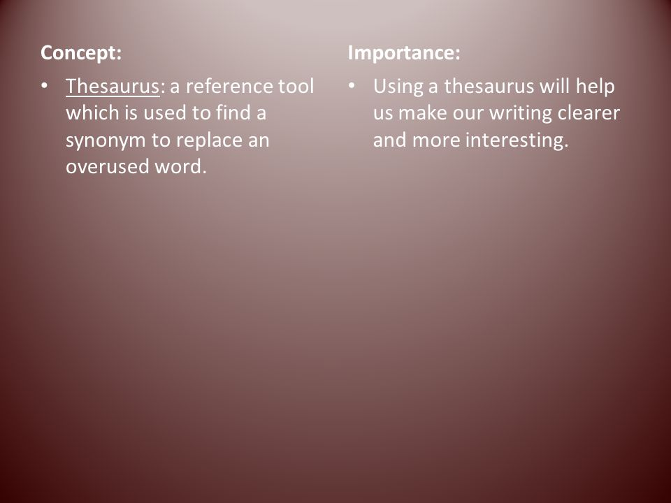 Concept: Thesaurus: a reference tool which is used to find a synonym to replace an overused word. Importance: Using a thesaurus will help us make our