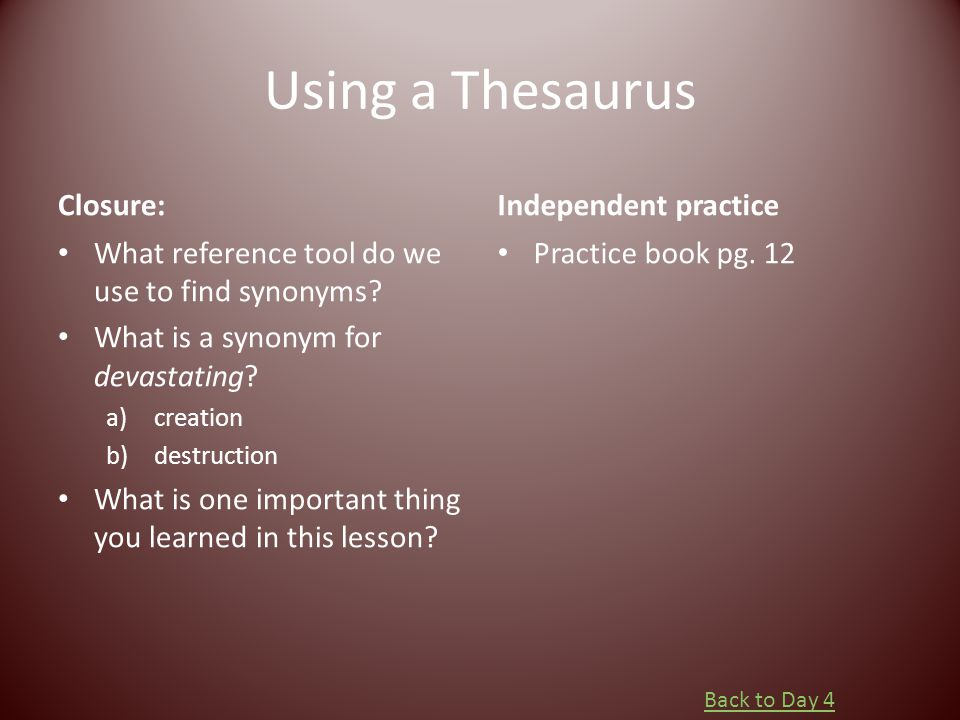 Using a Thesaurus Closure: What reference tool do we use to find synonyms? What is a synonym for devastating? a)creation b)destruction What is one imp