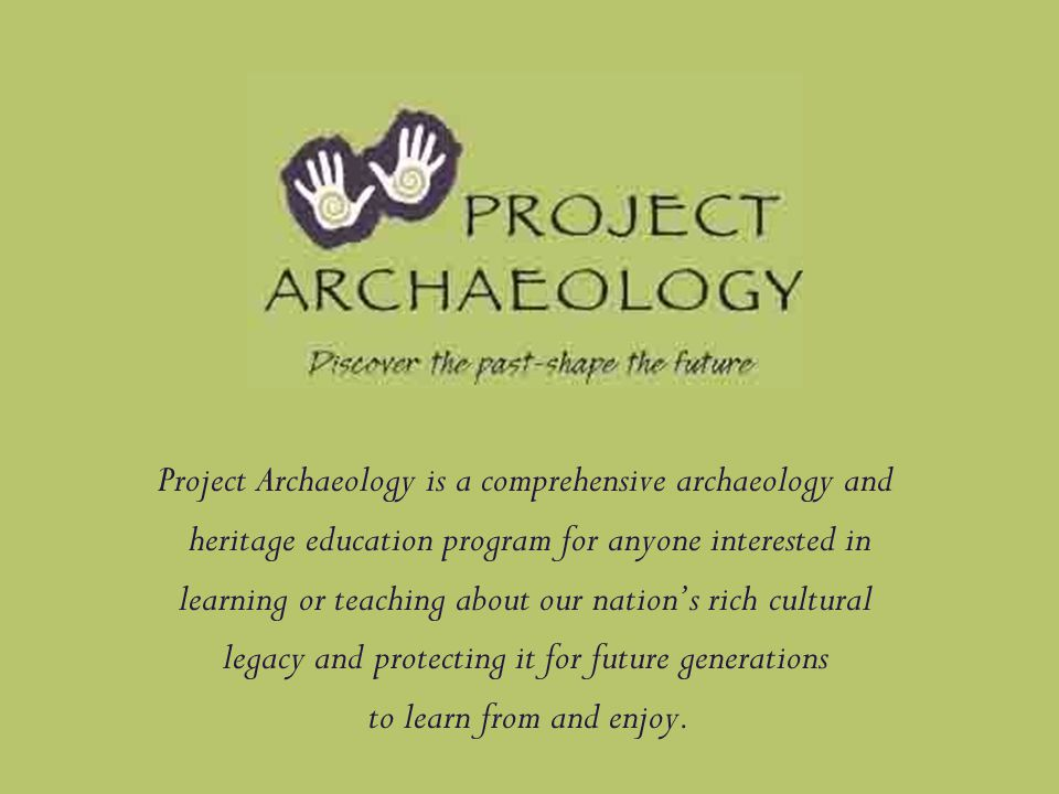 Project Archaeology is a comprehensive archaeology and heritage education program for anyone interested in learning or teaching about our nation's rich cultural legacy and protecting it for future generations to learn from and enjoy.