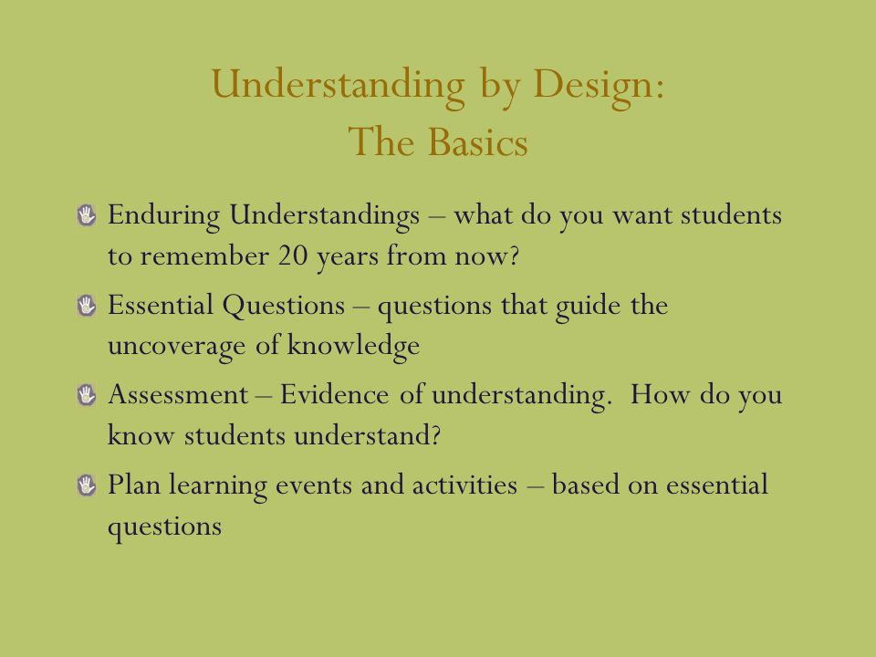 Understanding by Design: The Basics Enduring Understandings – what do you want students to remember 20 years from now.