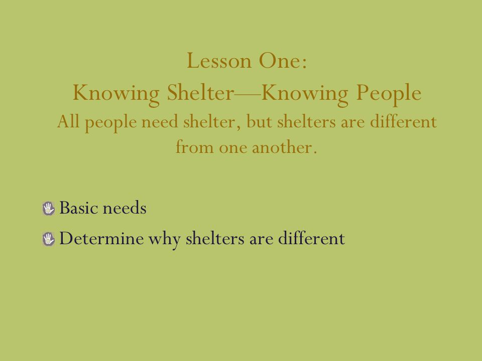 Lesson One: Knowing Shelter—Knowing People All people need shelter, but shelters are different from one another.