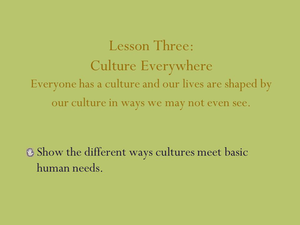 Lesson Three: Culture Everywhere Everyone has a culture and our lives are shaped by our culture in ways we may not even see.