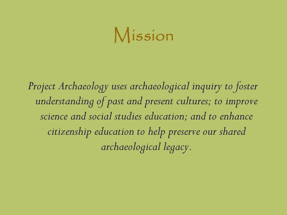 Mission Project Archaeology uses archaeological inquiry to foster understanding of past and present cultures; to improve science and social studies education; and to enhance citizenship education to help preserve our shared archaeological legacy.