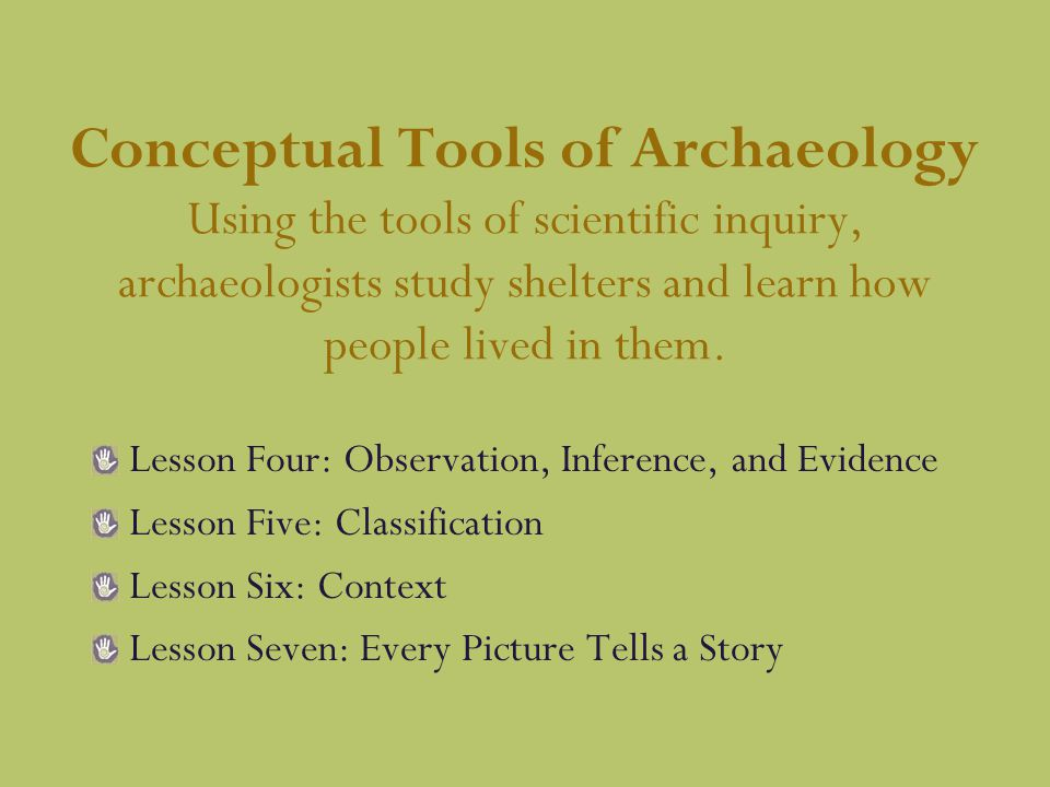 Conceptual Tools of Archaeology Using the tools of scientific inquiry, archaeologists study shelters and learn how people lived in them.