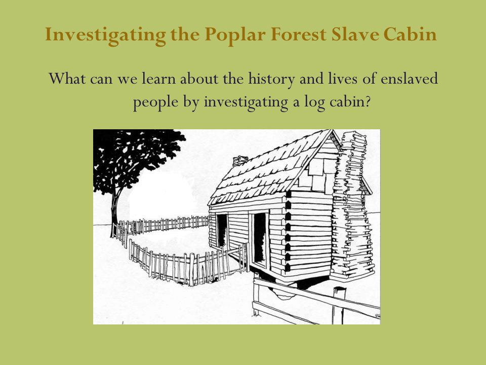 Investigating the Poplar Forest Slave Cabin What can we learn about the history and lives of enslaved people by investigating a log cabin